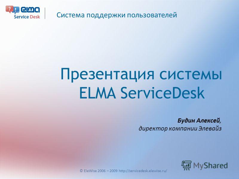Система поддержки пользователей © EleWise 2006 – 2009 http://servicedesk.elewise.ru/ Презентация системы ELMA ServiceDesk Будин Алексей, директор компании Элевайз