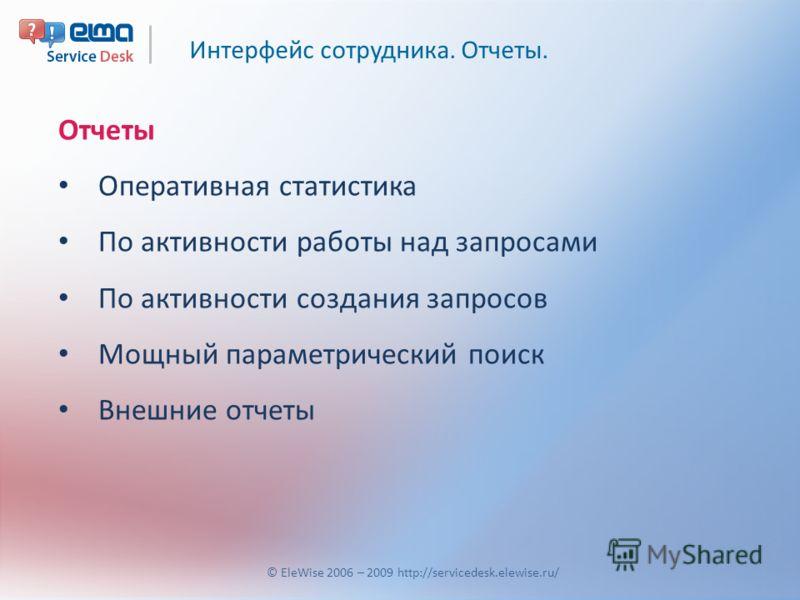 Интерфейс сотрудника. Отчеты. © EleWise 2006 – 2009 http://servicedesk.elewise.ru/ Отчеты Оперативная статистика По активности работы над запросами По активности создания запросов Мощный параметрический поиск Внешние отчеты