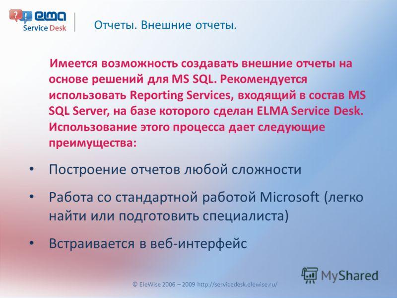 Отчеты. Внешние отчеты. © EleWise 2006 – 2009 http://servicedesk.elewise.ru/ Имеется возможность создавать внешние отчеты на основе решений для MS SQL. Рекомендуется использовать Reporting Services, входящий в состав MS SQL Server, на базе которого с