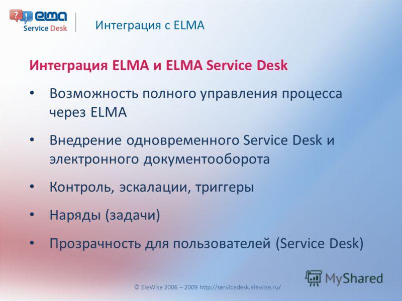 Интеграция с ELMA © EleWise 2006 – 2009 http://servicedesk.elewise.ru/ Интеграция ELMA и ELMA Service Desk Возможность полного управления процесса через ELMA Внедрение одновременного Service Desk и электронного документооборота Контроль, эскалации, т