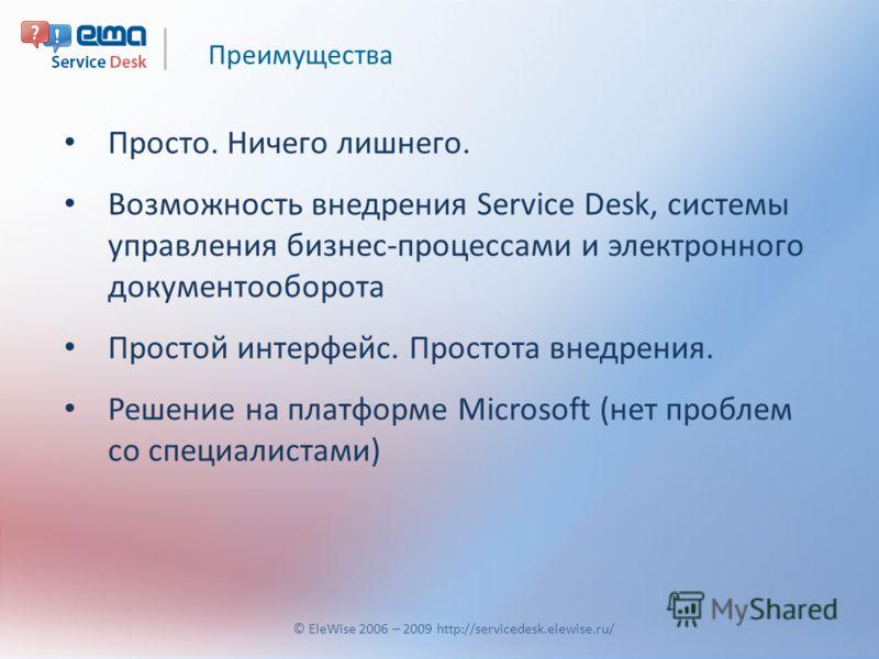 Преимущества © EleWise 2006 – 2009 http://servicedesk.elewise.ru/ Просто. Ничего лишнего. Возможность внедрения Service Desk, системы управления бизнес-процессами и электронного документооборота Простой интерфейс. Простота внедрения. Решение на платф