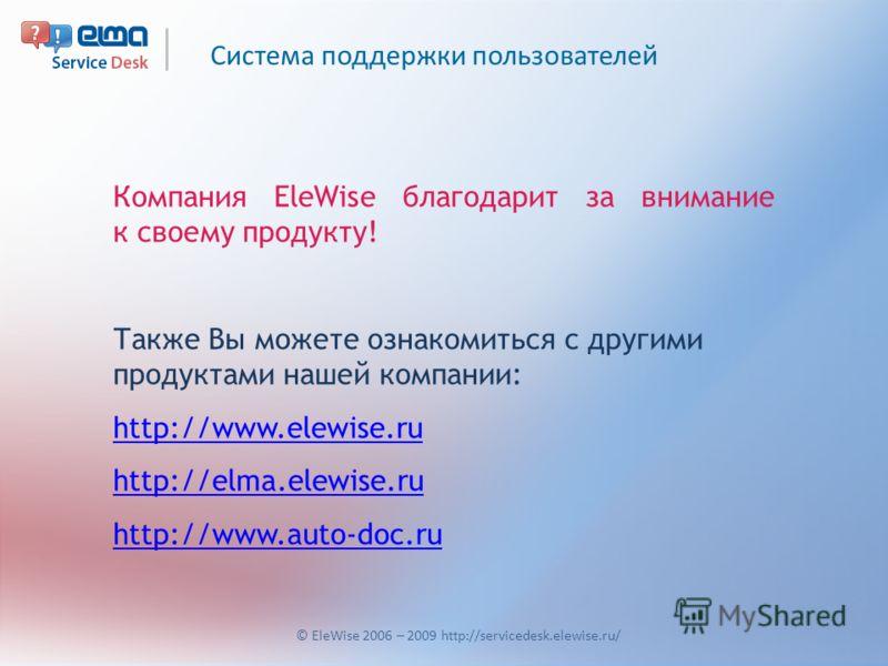 Система поддержки пользователей © EleWise 2006 – 2009 http://servicedesk.elewise.ru/ Компания EleWise благодарит за внимание к своему продукту! Также Вы можете ознакомиться с другими продуктами нашей компании: http://www.elewise.ru http://elma.elewis