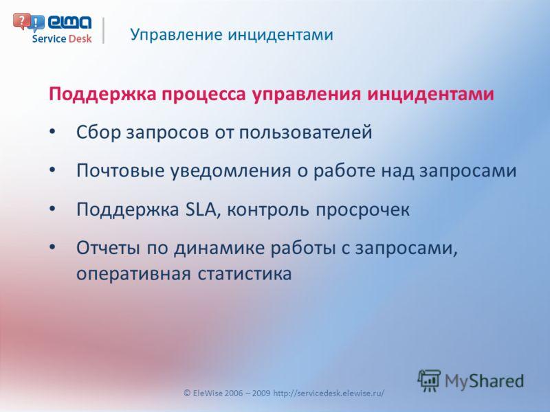 Управление инцидентами © EleWise 2006 – 2009 http://servicedesk.elewise.ru/ Поддержка процесса управления инцидентами Сбор запросов от пользователей Почтовые уведомления о работе над запросами Поддержка SLA, контроль просрочек Отчеты по динамике рабо