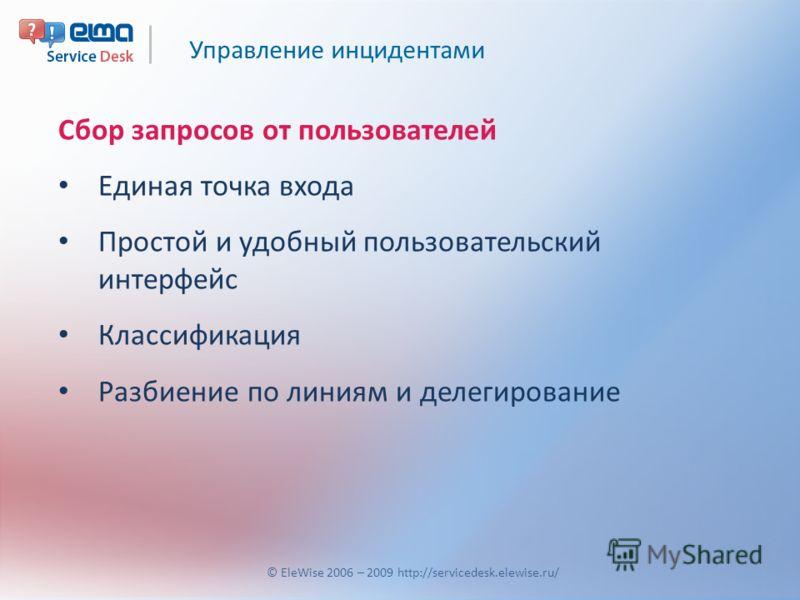 Управление инцидентами © EleWise 2006 – 2009 http://servicedesk.elewise.ru/ Сбор запросов от пользователей Единая точка входа Простой и удобный пользовательский интерфейс Классификация Разбиение по линиям и делегирование