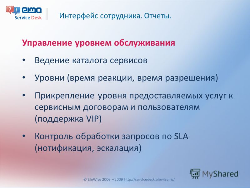 Интерфейс сотрудника. Отчеты. © EleWise 2006 – 2009 http://servicedesk.elewise.ru/ Управление уровнем обслуживания Ведение каталога сервисов Уровни (время реакции, время разрешения) Прикрепление уровня предоставляемых услуг к сервисным договорам и по
