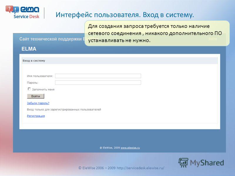 Интерфейс пользователя. Вход в систему. © EleWise 2006 – 2009 http://servicedesk.elewise.ru/ Для создания запроса требуется только наличие сетевого соединения, никакого дополнительного ПО устанавливать не нужно.