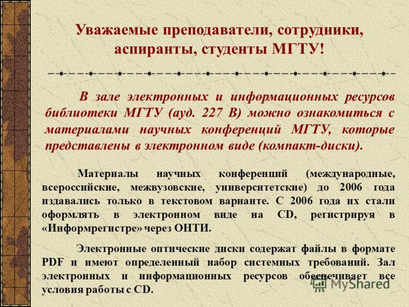 В зале электронных и информационных ресурсов библиотеки МГТУ (ауд. 227 В) можно ознакомиться с материалами научных конференций МГТУ, которые представлены в электронном виде (компакт-диски). Материалы научных конференций (международные, всероссийские,