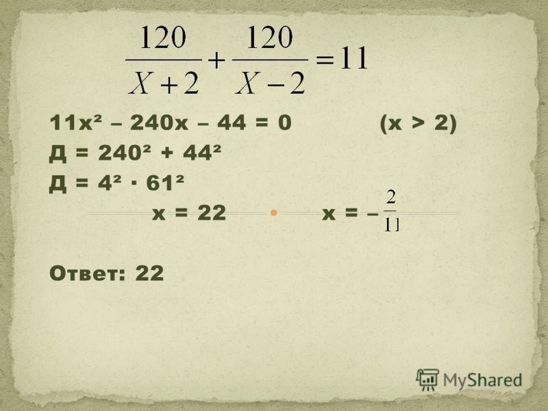 11х² – 240х – 44 = 0 (х > 2) Д = 240² + 44² Д = 4² · 61² х = 22 х = – Ответ: 22