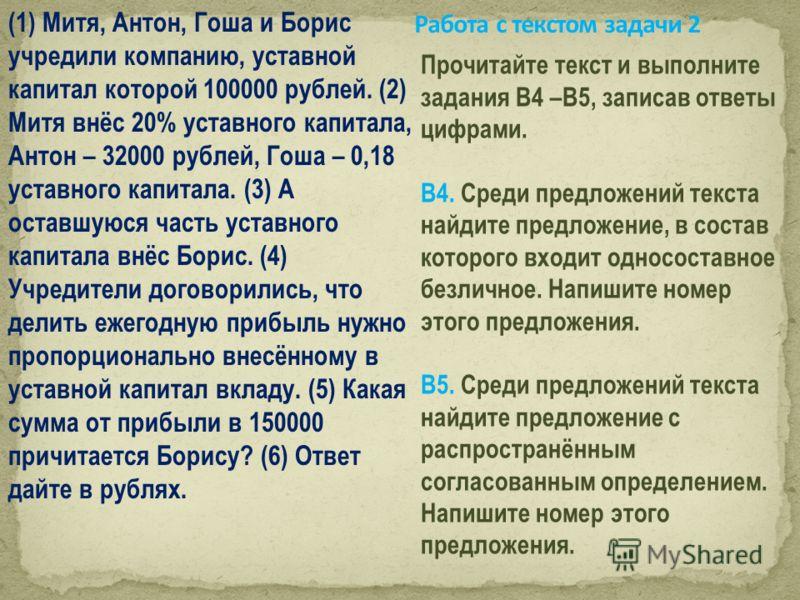 (1) Митя, Антон, Гоша и Борис учредили компанию, уставной капитал которой 100000 рублей. (2) Митя внёс 20% уставного капитала, Антон – 32000 рублей, Гоша – 0,18 уставного капитала. (3) А оставшуюся часть уставного капитала внёс Борис. (4) Учредители