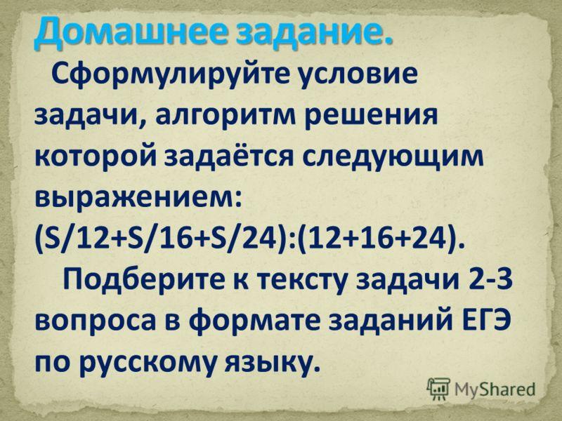 Сформулируйте условие задачи, алгоритм решения которой задаётся следующим выражением: (S/12+S/16+S/24):(12+16+24). Подберите к тексту задачи 2-3 вопроса в формате заданий ЕГЭ по русскому языку.