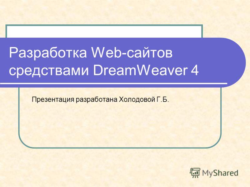 Разработка Web-сайтов средствами DreamWeaver 4 Презентация разработана Холодовой Г.Б.
