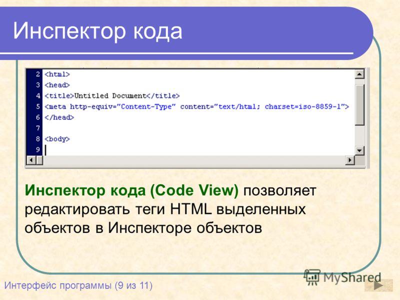 Инспектор кода Инспектор кода (Code View) позволяет редактировать теги HTML выделенных объектов в Инспекторе объектов Интерфейс программы (9 из 11)