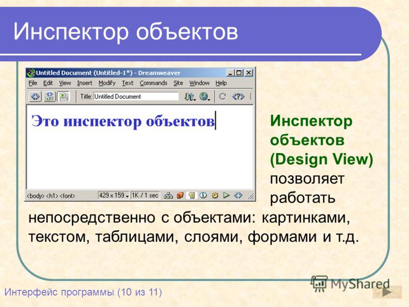 Инспектор объектов непосредственно с объектами: картинками, текстом, таблицами, слоями, формами и т.д. Инспектор объектов (Design View) позволяет работать Интерфейс программы (10 из 11)