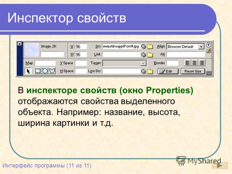 Инспектор свойств В инспекторе свойств (окно Properties) отображаются свойства выделенного объекта. Например: название, высота, ширина картинки и т.д. Интерфейс программы (11 из 11)