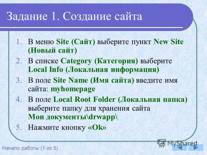 Задание 1. Создание сайта 1.В меню Site (Сайт) выберите пункт New Site (Новый сайт) 2.В списке Category (Категория) выберите Local Info (Локальная информация) 3.В поле Site Name (Имя сайта) введите имя сайта: myhomepage 4.В поле Local Root Folder (Ло