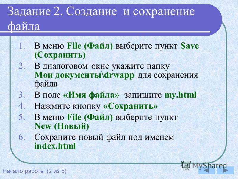 Задание 2. Создание и сохранение файла 1.В меню File (Файл) выберите пункт Save (Сохранить) 2.В диалоговом окне укажите папку Мои документы\drwapp для сохранения файла 3.В поле «Имя файла» запишите my.html 4.Нажмите кнопку «Сохранить» 5.В меню File (