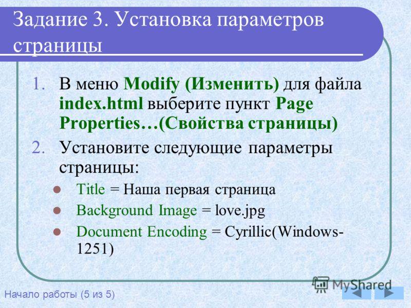 Задание 3. Установка параметров страницы 1.В меню Modify (Изменить) для файла index.html выберите пункт Page Properties…(Свойства страницы) 2.Установите следующие параметры страницы: Title = Наша первая страница Background Image = love.jpg Document E