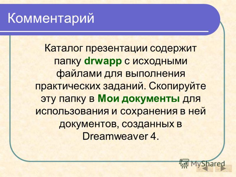 Комментарий Каталог презентации содержит папку drwapp с исходными файлами для выполнения практических заданий. Скопируйте эту папку в Мои документы для использования и сохранения в ней документов, созданных в Dreamweaver 4.