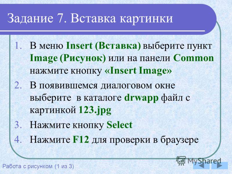 Задание 7. Вставка картинки 1.В меню Insert (Вставка) выберите пункт Image (Рисунок) или на панели Common нажмите кнопку «Insert Image» 2.В появившемся диалоговом окне выберите в каталоге drwapp файл с картинкой 123.jpg 3.Нажмите кнопку Select 4.Нажм
