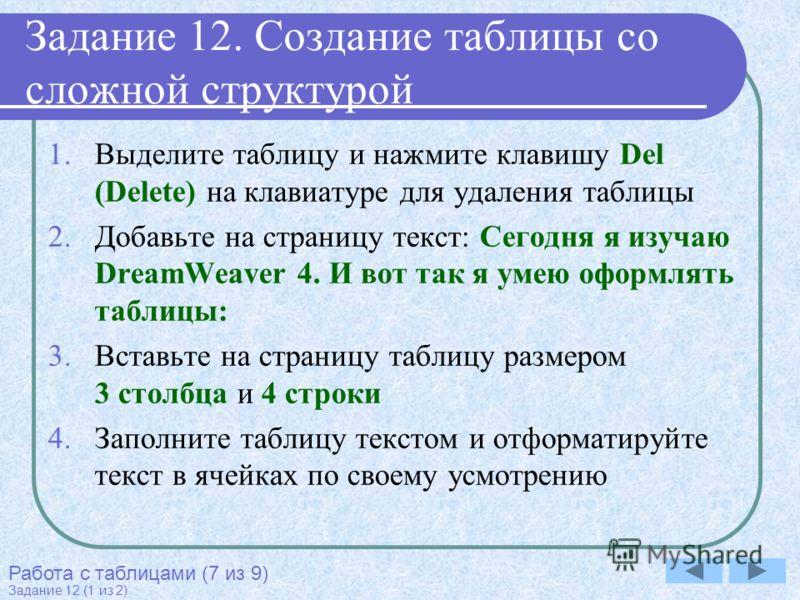 Задание 12. Создание таблицы со сложной структурой 1.Выделите таблицу и нажмите клавишу Del (Delete) на клавиатуре для удаления таблицы 2.Добавьте на страницу текст: Сегодня я изучаю DreamWeaver 4. И вот так я умею оформлять таблицы: 3.Вставьте на ст