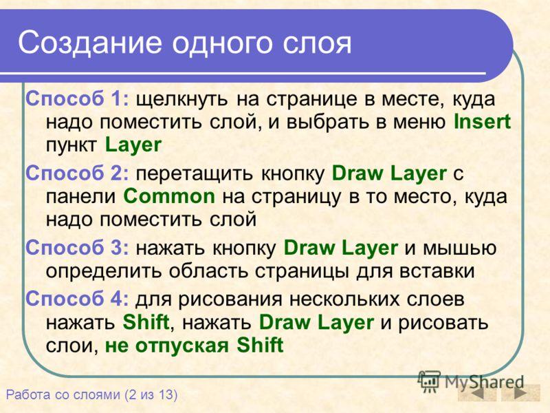 Создание одного слоя Способ 1: щелкнуть на странице в месте, куда надо поместить слой, и выбрать в меню Insert пункт Layer Способ 2: перетащить кнопку Draw Layer с панели Common на страницу в то место, куда надо поместить слой Способ 3: нажать кнопку