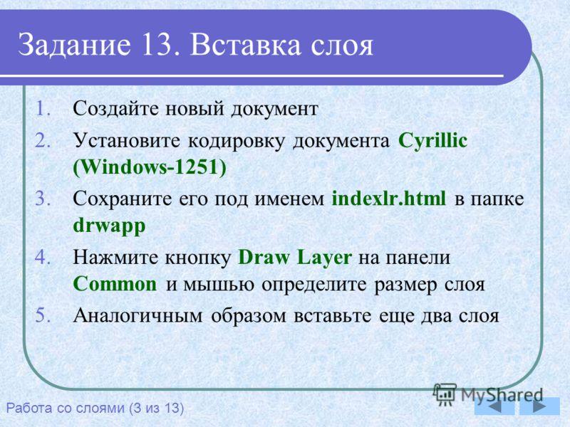 Задание 13. Вставка слоя 1.Создайте новый документ 2.Установите кодировку документа Cyrillic (Windows-1251) 3.Сохраните его под именем indexlr.html в папке drwapp 4.Нажмите кнопку Draw Layer на панели Common и мышью определите размер слоя 5.Аналогичн