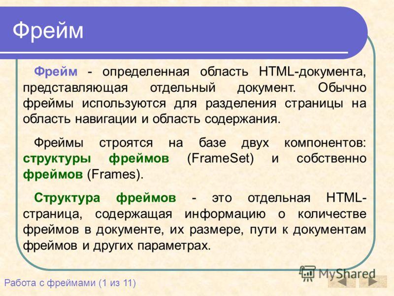 Фрейм Фрейм - определенная область HTML-документа, представляющая отдельный документ. Обычно фреймы используются для разделения страницы на область навигации и область содержания. Фреймы строятся на базе двух компонентов: структуры фреймов (FrameSet)