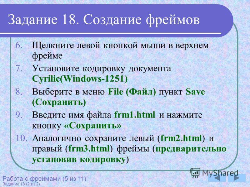 Задание 18. Создание фреймов 6.Щелкните левой кнопкой мыши в верхнем фрейме 7.Установите кодировку документа Cyrilic(Windows-1251) 8.Выберите в меню File (Файл) пункт Save (Сохранить) 9.Введите имя файла frm1.html и нажмите кнопку «Сохранить» 10.Анал