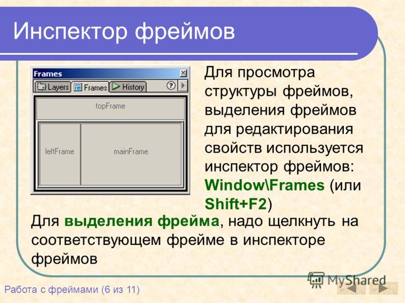 Инспектор фреймов Для просмотра структуры фреймов, выделения фреймов для редактирования свойств используется инспектор фреймов: Window\Frames (или Shift+F2) Для выделения фрейма, надо щелкнуть на соответствующем фрейме в инспекторе фреймов Работа с ф