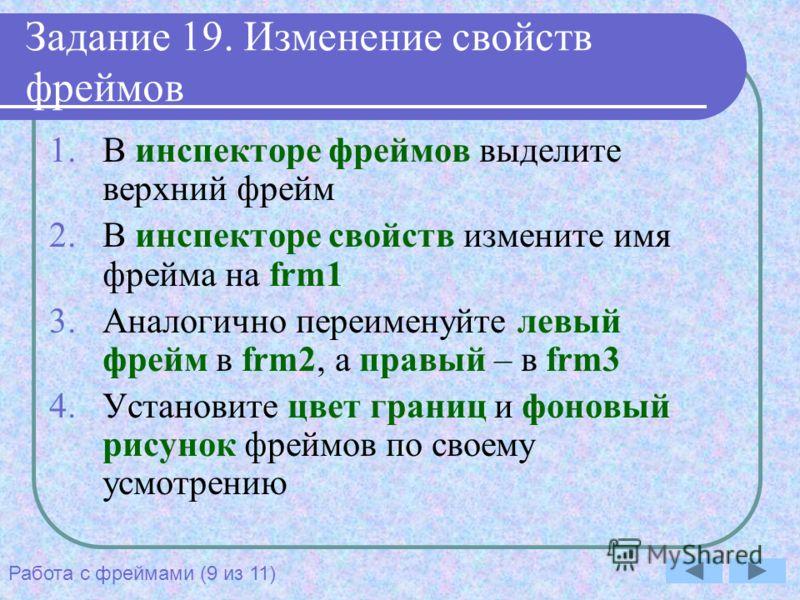 Задание 19. Изменение свойств фреймов 1.В инспекторе фреймов выделите верхний фрейм 2.В инспекторе свойств измените имя фрейма на frm1 3.Аналогично переименуйте левый фрейм в frm2, а правый – в frm3 4.Установите цвет границ и фоновый рисунок фреймов