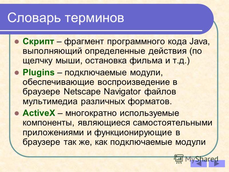 Словарь терминов Скрипт – фрагмент программного кода Java, выполняющий определенные действия (по щелчку мыши, остановка фильма и т.д.) Plugins – подключаемые модули, обеспечивающие воспроизведение в браузере Netscape Navigator файлов мультимедиа разл