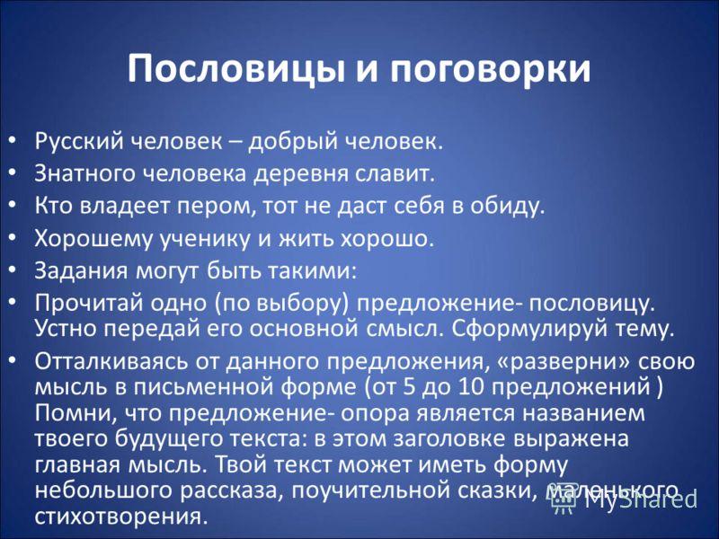 Пословицы и поговорки Русский человек – добрый человек. Знатного человека деревня славит. Кто владеет пером, тот не даст себя в обиду. Хорошему ученику и жить хорошо. Задания могут быть такими: Прочитай одно (по выбору) предложение- пословицу. Устно