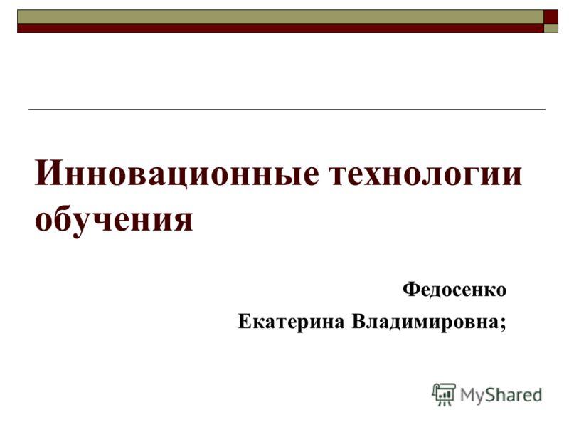 Инновационные технологии обучения Федосенко Екатерина Владимировна;