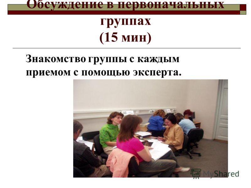 Обсуждение в первоначальных группах (15 мин) Знакомство группы с каждым приемом с помощью эксперта.