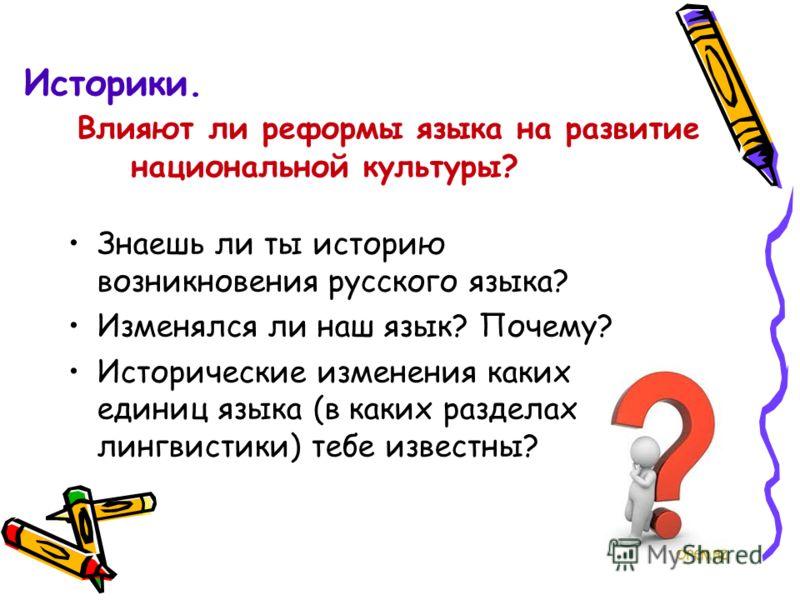 Историки. Влияют ли реформы языка на развитие национальной культуры? Знаешь ли ты историю возникновения русского языка? Изменялся ли наш язык? Почему? Исторические изменения каких единиц языка (в каких разделах лингвистики) тебе известны?