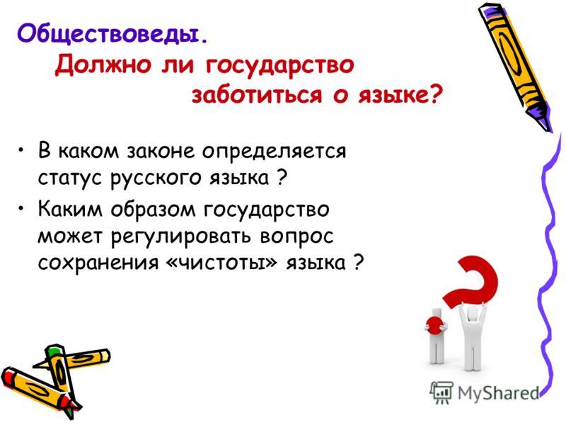 Обществоведы. Должно ли государство заботиться о языке? В каком законе определяется статус русского языка ? Каким образом государство может регулировать вопрос сохранения «чистоты» языка ?