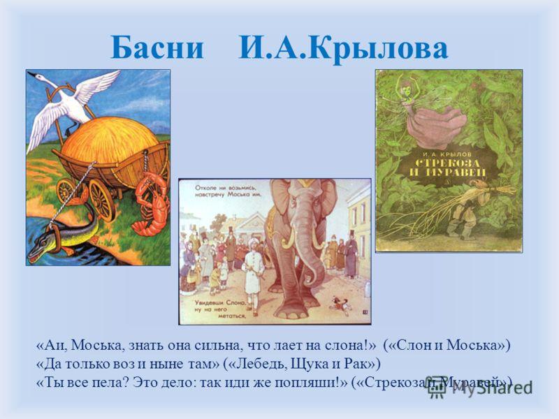 Басни И.А.Крылова «Аи, Моська, знать она сильна, что лает на слона!» («Слон и Моська») «Да только воз и ныне там» («Лебедь, Щука и Рак») «Ты все пела? Это дело: так иди же попляши!» («Стрекоза и Муравей»)