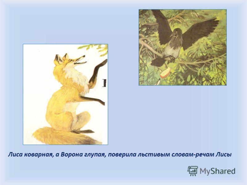 Лиса коварная, а Ворона глупая, поверила льстивым словам-речам Лисы