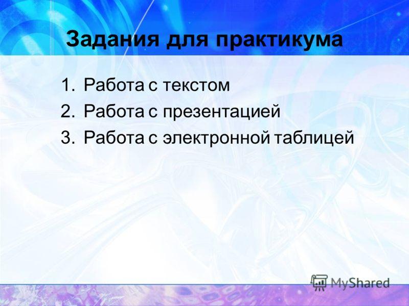 Задания для практикума 1.Работа с текстом 2.Работа с презентацией 3.Работа с электронной таблицей