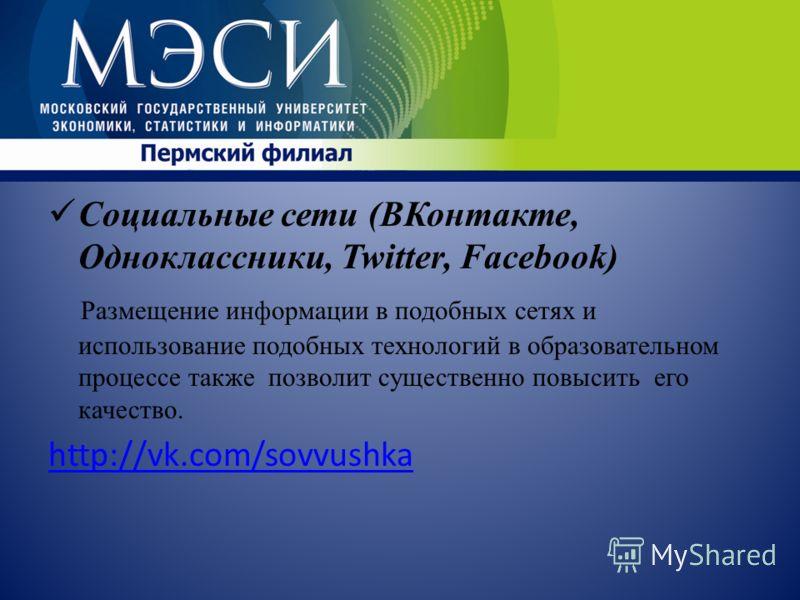 Социальные сети (ВКонтакте, Одноклассники, Twitter, Facebook) Размещение информации в подобных сетях и использование подобных технологий в образовательном процессе также позволит существенно повысить его качество. http://vk.com/sovvushka