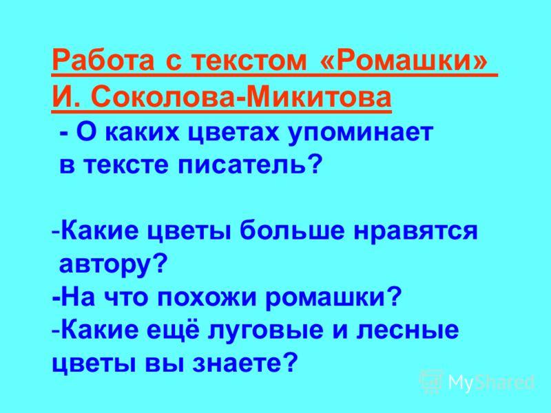 Работа с текстом «Ромашки» И. Соколова-Микитова - О каких цветах упоминает в тексте писатель? -Какие цветы больше нравятся автору? -На что похожи ромашки? -Какие ещё луговые и лесные цветы вы знаете?