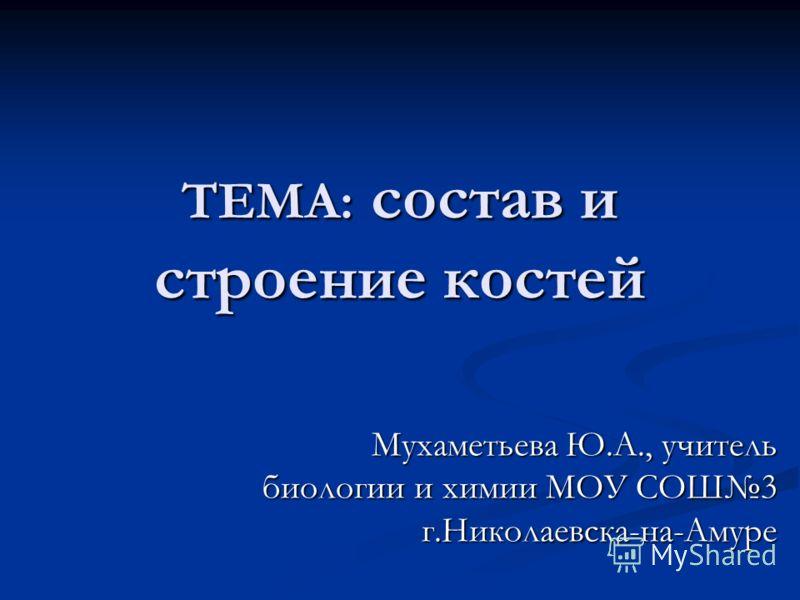 ТЕМА: состав и строение костей Мухаметьева Ю.А., учитель биологии и химии МОУ СОШ3 г.Николаевска-на-Амуре