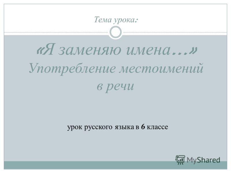 Тема урока : « Я заменяю имена …» Употребление местоимений в речи урок русского языка в 6 классе