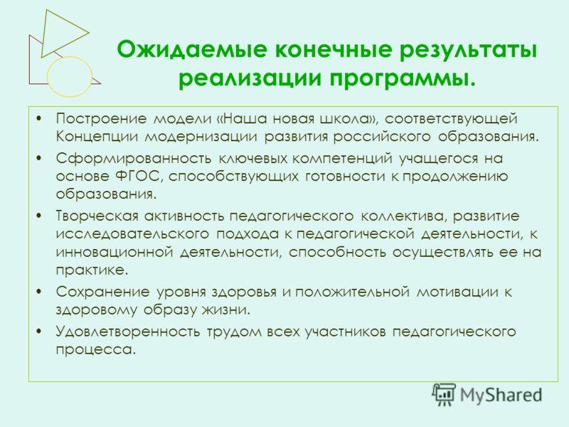 Ожидаемые конечные результаты реализации программы. Построение модели «Наша новая школа», соответствующей Концепции модернизации развития российского образования. Сформированность ключевых компетенций учащегося на основе ФГОС, способствующих готовнос