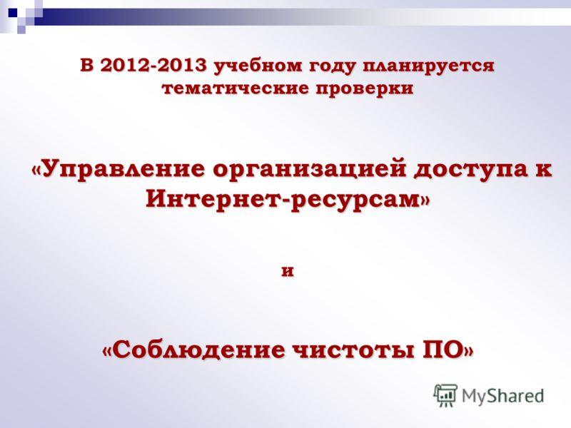 В 2012-2013 учебном году планируется тематические проверки «Управление организацией доступа к Интернет-ресурсам» и «Соблюдение чистоты ПО»