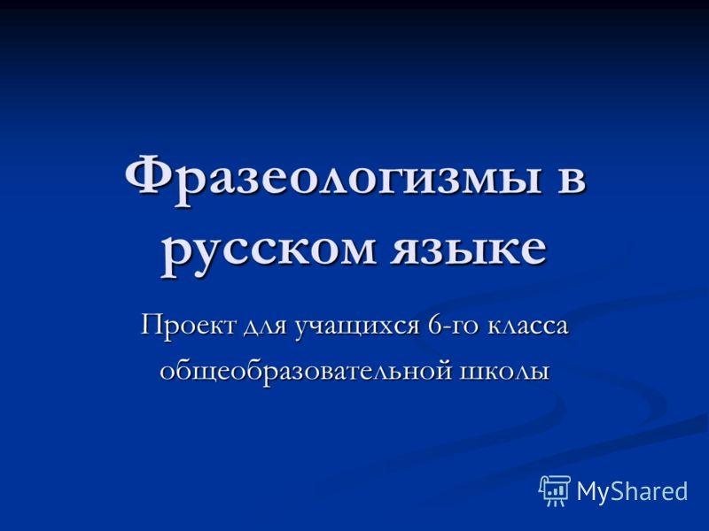 Фразеологизмы в русском языке Проект для учащихся 6-го класса общеобразовательной школы