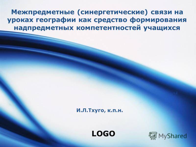 LOGO Межпредметные (синергетические) связи на уроках географии как средство формирования надпредметных компетентностей учащихся И.Л.Тхуго, к.п.н.