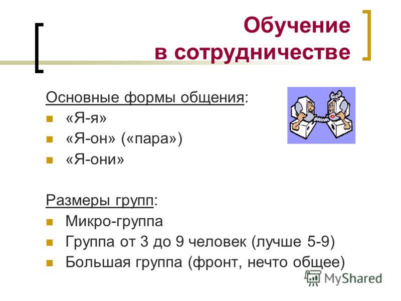 Обучение в сотрудничестве Основные формы общения: «Я-я» «Я-он» («пара») «Я-они» Размеры групп: Микро-группа Группа от 3 до 9 человек (лучше 5-9) Большая группа (фронт, нечто общее)