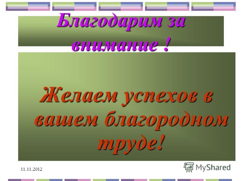 11.11.2012 Благодарим за внимание ! Желаем успехов в вашем благородном труде!