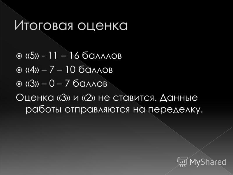 «5» - 11 – 16 балллов «4» – 7 – 10 баллов «3» – 0 – 7 баллов Оценка «3» и «2» не ставится. Данные работы отправляются на переделку.